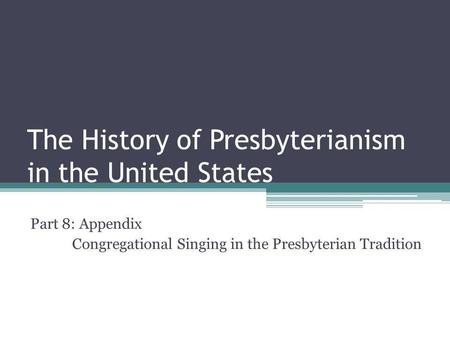 The History of Presbyterianism in the United States Part 8: Appendix Congregational Singing in the Presbyterian Tradition.