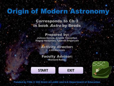 Origin of Modern Astronomy START EXIT Funded by Title V HIS Grant at LAMC and U.S Department of Education Corresponds to Ch 3 in book Astro by Seeds Prepared.