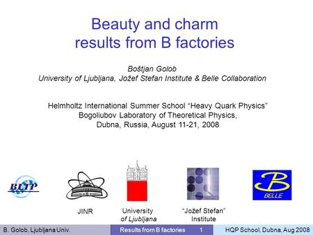 B. Golob, Ljubljana Univ.Results from B factories 1HQP School, Dubna, Aug 2008 Boštjan Golob University of Ljubljana, Jožef Stefan Institute & Belle Collaboration.