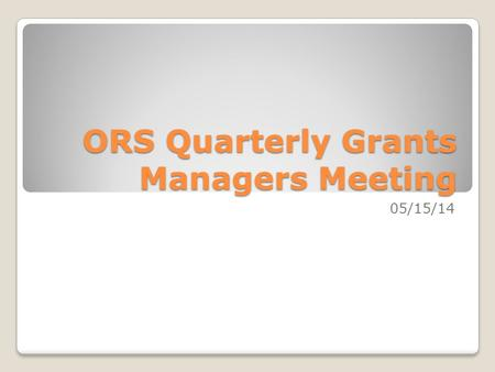 ORS Quarterly Grants Managers Meeting 05/15/14. Three Year Trend: 5/14.