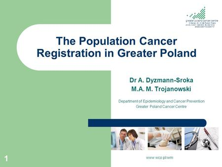 The Population Cancer Registration in Greater Poland Dr A. Dyzmann-Sroka M.A. M. Trojanowski Department of Epidemiology and Cancer Prevention Greater Poland.