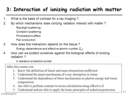 Fund BioImag 2013 3-1 3: Interaction of ionizing radiation with matter 1.What is the basis of contrast for x-ray imaging ? 2.By which mechanisms does ionizing.