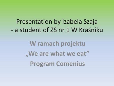 Presentation by Izabela Szaja - a student of ZS nr 1 W Kraśniku W ramach projektu We are what we eat Program Comenius.