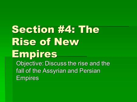 Section #4: The Rise of New Empires Objective: Discuss the rise and the fall of the Assyrian and Persian Empires.