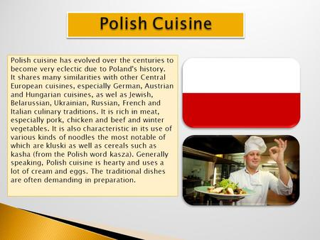 Polish cuisine has evolved over the centuries to become very eclectic due to Poland's history. It shares many similarities with other Central European.