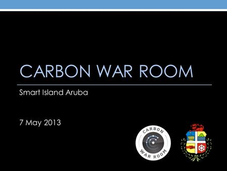 CARBON WAR ROOM Smart Island Aruba 7 May 2013. The Carbon War Room Accelerates entrepreneurial solutions to achieve profitable, gigaton scale reductions.