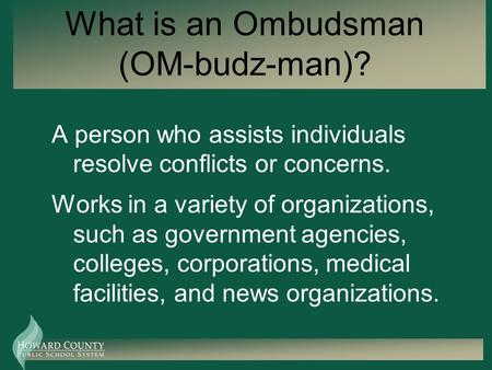 What is an Ombudsman (OM-budz-man)? A person who assists individuals resolve conflicts or concerns. Works in a variety of organizations, such as government.