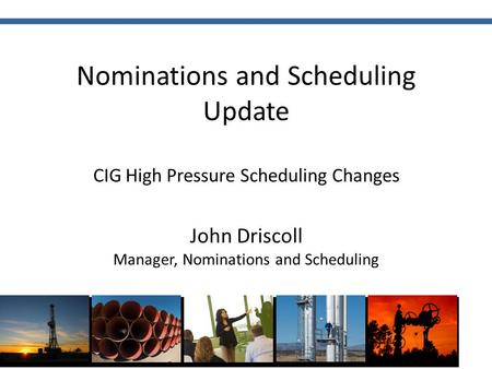 Nominations and Scheduling Update CIG High Pressure Scheduling Changes John Driscoll Manager, Nominations and Scheduling.