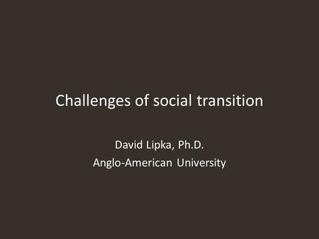 Challenges of social transition David Lipka, Ph.D. Anglo-American University.