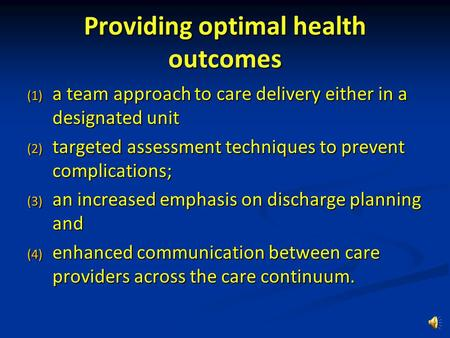 Providing optimal health outcomes (1) a team approach to care delivery either in a designated unit (2) targeted assessment techniques to prevent complications;