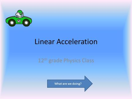 Linear Acceleration 12 th grade Physics Class What are we doing?