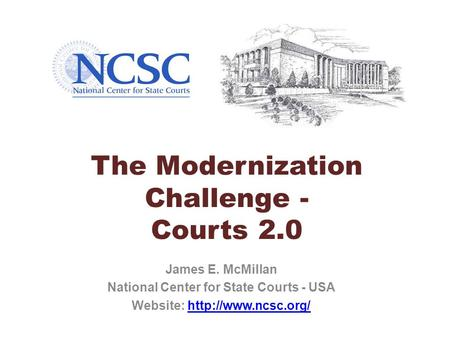 The Modernization Challenge - Courts 2.0 James E. McMillan National Center for State Courts - USA Website: