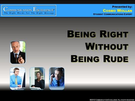 BEING RIGHT WITHOUT BEING RUDE ©2012 C OMMUNICATION E XCELLENCE. A LL RIGHTS RESERVED. B EING R IGHT W ITHOUT B EING R UDE B EING R IGHT W ITHOUT B EING.