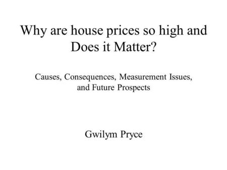 Why are house prices so high and Does it Matter? Causes, Consequences, Measurement Issues, and Future Prospects Gwilym Pryce.