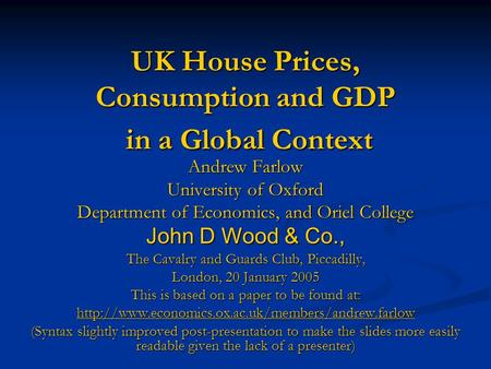 UK House Prices, Consumption and GDP in a Global Context Andrew Farlow University of Oxford Department of Economics, and Oriel College John D Wood & Co.,