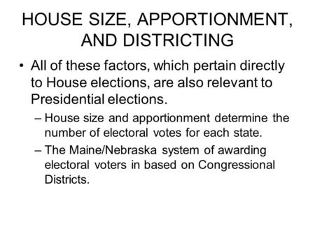 HOUSE SIZE, APPORTIONMENT, AND DISTRICTING All of these factors, which pertain directly to House elections, are also relevant to Presidential elections.