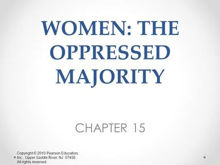 WOMEN: THE OPPRESSED MAJORITY CHAPTER 15 Copyright © 2010 Pearson Education, Inc., Upper Saddle River, NJ 07458. All rights reserved.