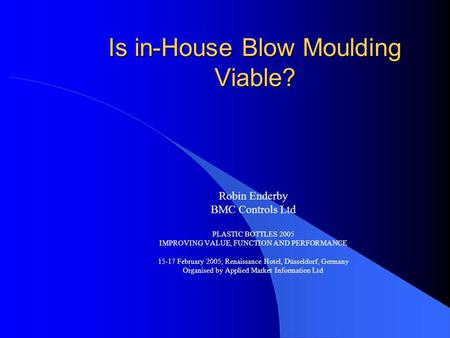 Is in-House Blow Moulding Viable? Robin Enderby BMC Controls Ltd PLASTIC BOTTLES 2005 IMPROVING VALUE, FUNCTION AND PERFORMANCE 15-17 February 2005, Renaissance.