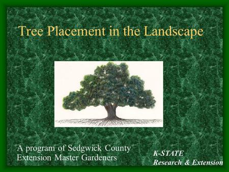 K-STATE Research & Extension Tree Placement in the Landscape A program of Sedgwick County Extension Master Gardeners.