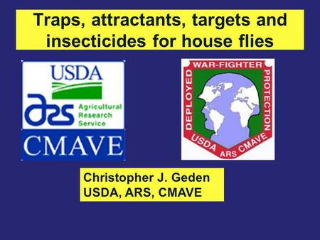 Traps, attractants, targets and insecticides for house flies Christopher J. Geden USDA, ARS, CMAVE.