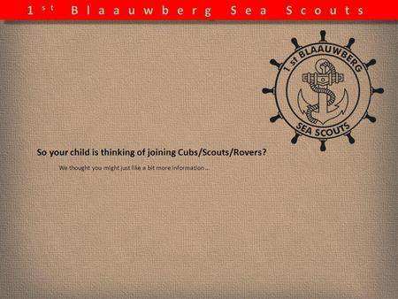 So your child is thinking of joining Cubs/Scouts/Rovers? We thought you might just like a bit more information …