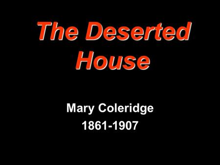The Deserted House Mary Coleridge 1861-1907 The Deserted House There's no smoke in the chimney, And the rain beats on the floor; There's no glass in.