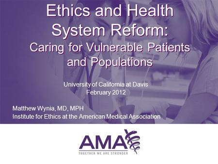 Ethics and Health System Reform: Caring for Vulnerable Patients and Populations University of California at Davis February 2012 Matthew Wynia, MD, MPH.