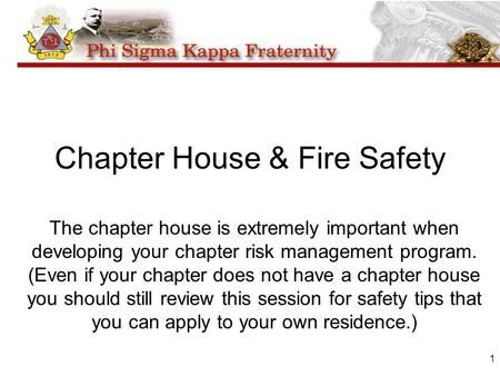 1 Chapter House & Fire Safety The chapter house is extremely important when developing your chapter risk management program. (Even if your chapter does.