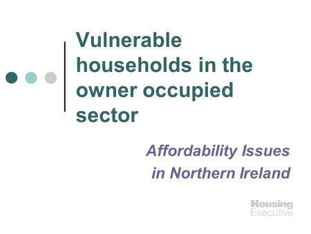Vulnerable households in the owner occupied sector Affordability Issues in Northern Ireland.