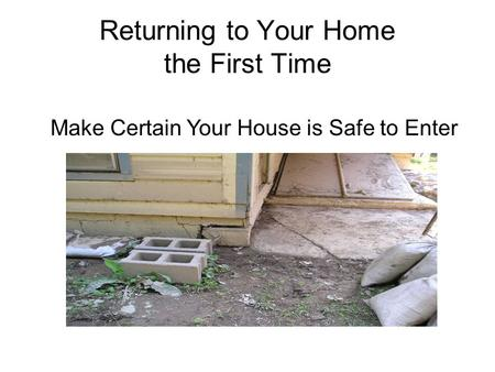 Returning to Your Home the First Time Make Certain Your House is Safe to Enter.
