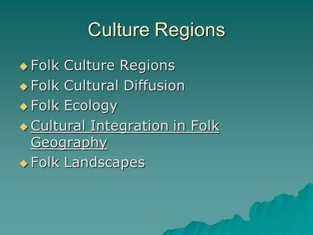 Culture Regions Folk Culture Regions Folk Culture Regions Folk Cultural Diffusion Folk Cultural Diffusion Folk Ecology Folk Ecology Cultural Integration.