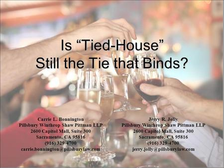 Is Tied-House Still the Tie that Binds? Carrie L. Bonnington Pillsbury Winthrop Shaw Pittman LLP 2600 Capitol Mall, Suite 300 Sacramento, CA 95816 (916)