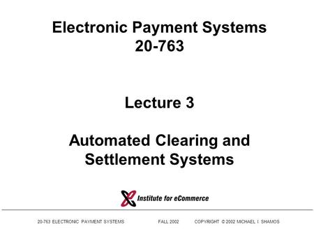 Electronic Payment Systems 20-763 Lecture 3 Automated Clearing and Settlement Systems 20-763 ELECTRONIC PAYMENT SYSTEMS	 FALL.