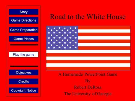 Road to the White House A Homemade PowerPoint Game By Robert DeRosa The University of Georgia Play the game Game Directions Story Credits Copyright Notice.