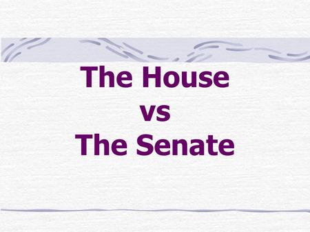 The House vs The Senate. House vs Senate House – 435 members; 2 year terms Senate – 100 members; 6 year terms Reason – House closer to people, Senate.