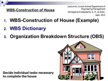 1. WBS-Construction of House (Example) 2. WBS Dictionary 3. Organization Breakdown Structure (OBS) 1 WBS-Construction of House Decide individual tasks.