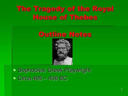 1 The Tragedy of the Royal House of Thebes Outline Notes Sophocles: Greek Playwright Sophocles: Greek Playwright Circa 495 – 406 BC Circa 495 – 406 BC.
