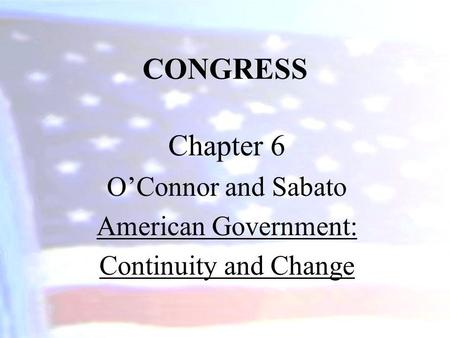 CONGRESS Chapter 6 OConnor and Sabato American Government: Continuity and Change.