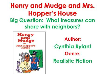 Henry and Mudge and Mrs. Hoppers House Henry and Mudge and Mrs. Hoppers House Big Question: What treasures can share with neighbors? Author: Cynthia Rylant.