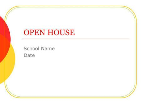 OPEN HOUSE School Name Date. Welcome Parents! Welcome parents to your classroom. List the goals for the open house: To help parents understand the work.
