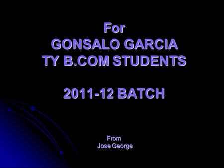 For GONSALO GARCIA TY B.COM STUDENTS 2011-12 BATCH From Jose George.