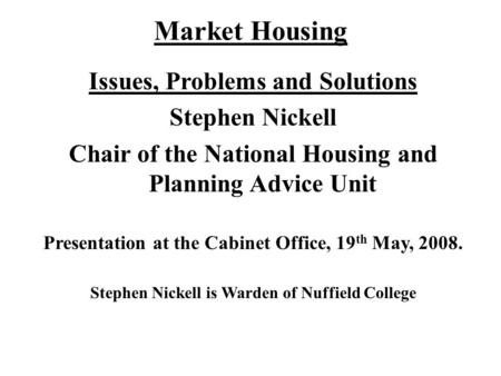 Market Housing Issues, Problems and Solutions Stephen Nickell Chair of the National Housing and Planning Advice Unit Presentation at the Cabinet Office,