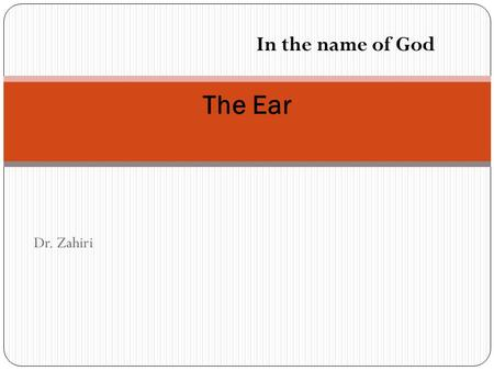 Dr. Zahiri The Ear In the name of God. The Ear is responsible of hearing and balance This organ is composed of three regions, external ear, middle ear,