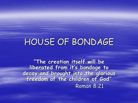 HOUSE OF BONDAGE The creation itself will be liberated from its bondage to decay and brought into the glorious freedom of the children of God Roman 8:21.