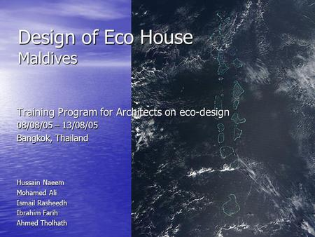 Design of Eco House Maldives Training Program for Architects on eco-design 08/08/05 – 13/08/05 Bangkok, Thailand Hussain Naeem Mohamed Ali Ismail Rasheedh.