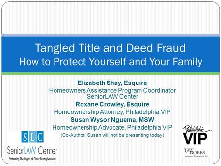 Elizabeth Shay, Esquire Homeowners Assistance Program Coordinator SeniorLAW Center Roxane Crowley, Esquire Homeownership Attorney, Philadelphia VIP Susan.