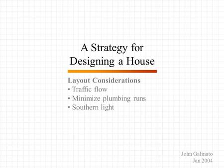 A Strategy for Designing a House Layout Considerations Traffic flow Minimize plumbing runs Southern light John Galinato Jan 2004.