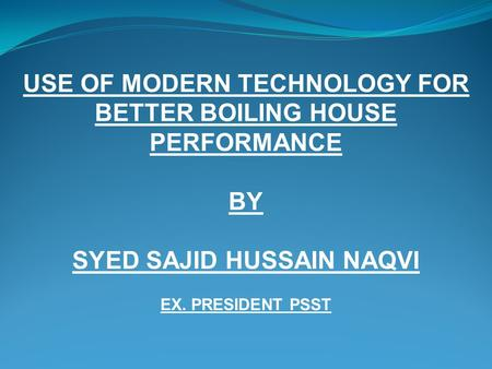 USE OF MODERN TECHNOLOGY FOR BETTER BOILING HOUSE PERFORMANCE BY SYED SAJID HUSSAIN NAQVI EX. PRESIDENT PSST.