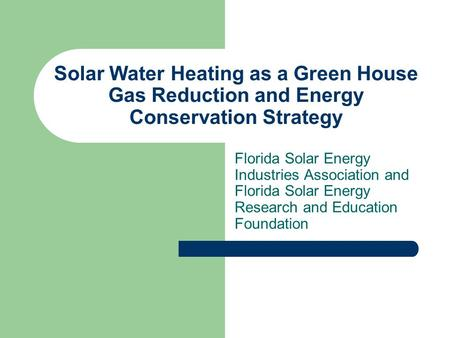 Solar Water Heating as a Green House Gas Reduction and Energy Conservation Strategy Florida Solar Energy Industries Association and Florida Solar Energy.