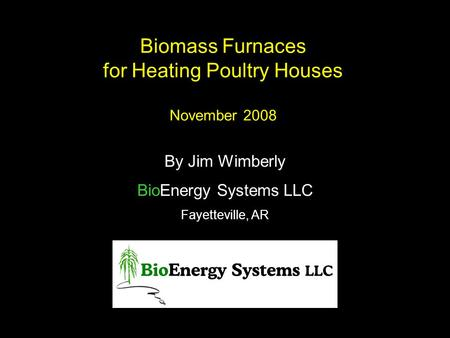 Biomass Furnaces for Heating Poultry Houses November 2008 By Jim Wimberly BioEnergy Systems LLC Fayetteville, AR.